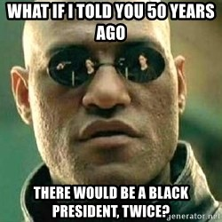 What if I told you / Matrix Morpheus - what if I told you 50 years ago there would be a black president, twice?