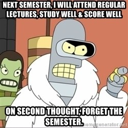 Bender PIMP 2 - Next semester, i will attend regular lectures, study well & score well on second thought, forget the semester.