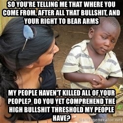 So You're Telling me - SO YOU'RE TELLING ME THAT WHERE YOU COME FROM, AFTER ALL THAT BULLSHIT, AND YOUR RIGHT TO BEAR ARMS MY PEOPLE HAVEN'T KILLED ALL OF YOUR PEOPLE?  DO YOU YET COMPREHEND THE HIGH BULLSHIT THRESHOLD MY PEOPLE HAVE?