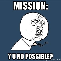 Y U No - mission: y u no possible?