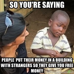 Skeptical 3rd World Kid - So you're saying people  put their money in a building with strangers so they give you free money