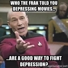 Picard Wtf - who the frak told you depressing movies... ...are a good way to fight depression?