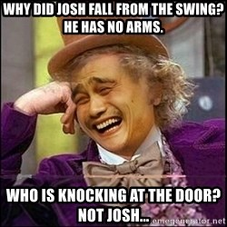 yaowonkaxd - WHY DID JOSH FALL FROM THE SWING? hE HAS NO ARMS. WHO IS KNOCKING AT THE DOOR? nOT JOSH...
