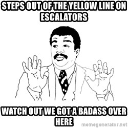 we got a badass over here - steps out of the yellow line on escalators  watch out we got a badass over here