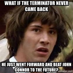 Conspiracy Keanu - what if the terminator never came back he just went forward and beat john connor to the future?