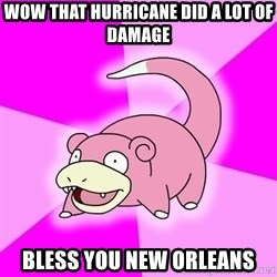 Slowpoke - wow that hurricane did a lot of damage bless you new orleans