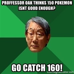 High Expectations Asian Father - proffessor oak thinks 150 pokemon isnt good enough? go catch 160!