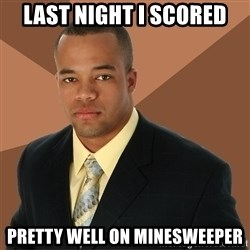 Successful Black Man - last night i scored pretty well on minesweeper