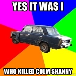 AdviceCar - YES IT WAS I  WHO KILLED COLM SHANNY