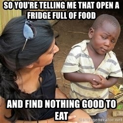 So You're Telling me - so you're telling me that open a fridge full of food and find nothing good to eat
