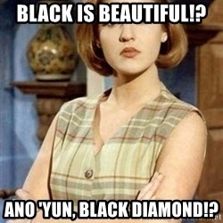 Chantal Andere - Black is beautiful!?  Ano 'yun, black diamond!?