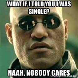 what if i told you matri - WHAT IF I TOLD YOU I WAS SINGLE? NAAH, NOBODY CARES