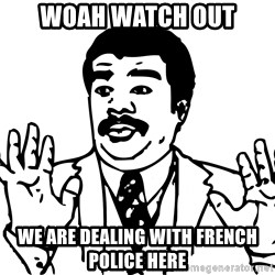 Woah watch out we got a badass over here - Woah watch out We are dealing with french police here