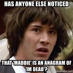 Conspiracy Keanu - has anyone else noticed that 'maddie' is an anagram of 'im dead'?