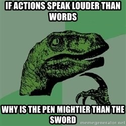 Philosoraptor - If Actions speak louder than words why is the pen mightier than the sword