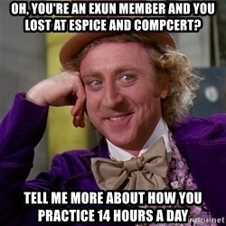 Willy Wonka - oh, you're an exun member and you lost at espice and compcert? tell me more about how you practice 14 hours a day