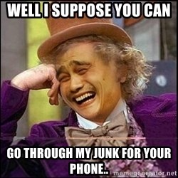 yaowonkaxd - WELL I SUPPOSE YOU CAN   GO THROUGH MY JUNK FOR YOUR PHONE..