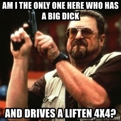 Big Lebowski - am i the only one here who has a big dick and drives a liften 4x4?