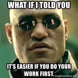 what if i told you matri - what if i told you it's easier if you do your work first.