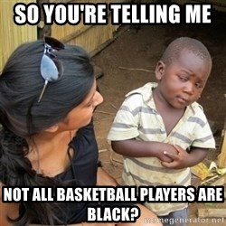 skeptical black kid - so YOU'RE telling me  not all basketball players are black?