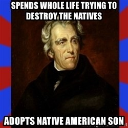 andrew jackson - spends whole life trying to destroy the natives adopts native american son