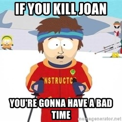 You're gonna have a bad time - If you kill joan you're gonna have a bad time