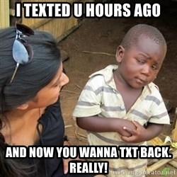 Skeptical 3rd World Kid - I texted u hours ago and now you wanna txt back. Really!