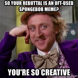 Willy Wonka - SO YOUR REBUTTAL IS AN OFT-USED SPONGEBOB MEME? YOU'RE SO CREATIVE