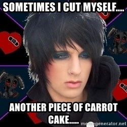 Emo Oldfag - SOMETIMES I CUT MYSELF.... ANOTHER PIECE OF CARROT CAKE.....
