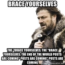 "Winter is Coming - Brace yourselves the ""brace yourselves, the ""brace yourselves, the end of the world posts are coming"" posts are coming"" posts are coming"