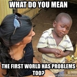 skeptical black kid - what do you mean the first world has problems too?