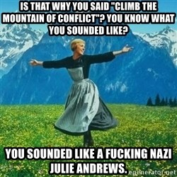 """Look at All the Fucks I Give - is that why you said """"climb the mountain of conflict""""? You know what you sounded like? you sounded like a fucking nazi julie andrews."""