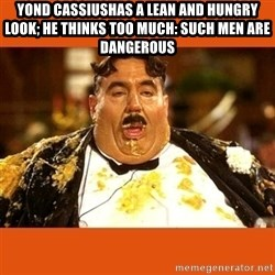 Fat Guy - YOND CASSIUSHAS A LEAN AND HUNGRY LOOK; HE THINKS TOO MUCH: SUCH MEN ARE DANGEROUS
