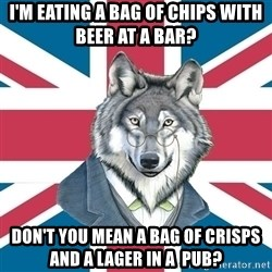 Sir Courage Wolf Esquire - i'm eating a bag of chips with beer at a bar? don't you mean a bag of CRISPS and a lager in a  pub?