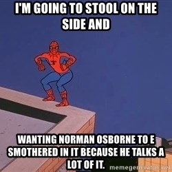 Spiderman12345 - i'm going to stool on the side and wanting norman osborne to e smothered in it because he talks a lot of it.