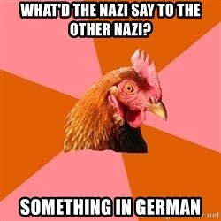 Anti Joke Chicken - what'd the nazi say to the other nazi? something in german