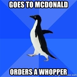 Socially Awkward Penguin - Goes to mcdonald orders a whopper