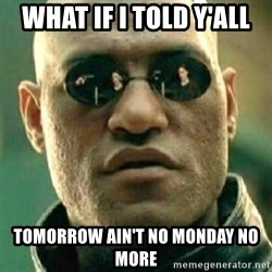 what if i told you matri - What if i told y'all tomorrow ain't no monday no more