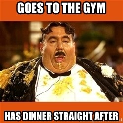 Fat Guy - goes to the gym has dinner straight after
