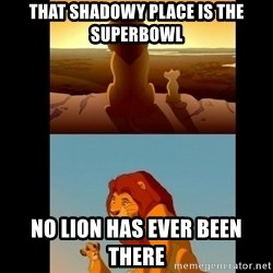 Lion King Shadowy Place - That shadowy place is the superbowl no lion has ever been there