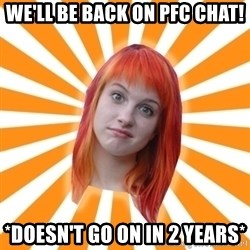 Hayley Williams - We'll be back on pfc chat! *doesn't go on in 2 years*