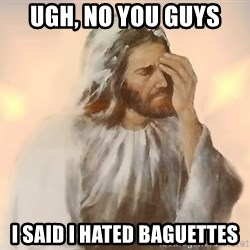 disappointed jesus - Ugh, no you guys I said I hated baguettes