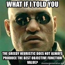 what if i told you matri - What if i told you The greedy heuristic does not always produce the best objective function Value?
