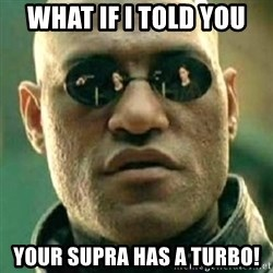 what if i told you matri - WHAT IF I TOLD YOU YOUR SUPRA HAS A TURBO!