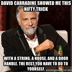 The Most Interesting Man In The World - david carradine showed me this nifty trick with a string, a noose, and a door handle. the rest you have to do to yourself.