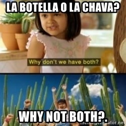 Why not both? - la botella o la chava? Why not both?.