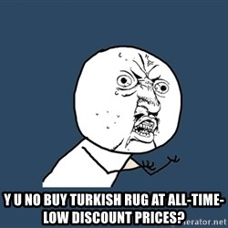 Y U No - y u no buy turkish rug at all-time-low discount prices?