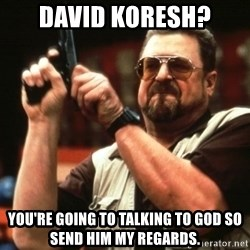 Big Lebowski - david koresh? you're going to talking to god so send him my regards.