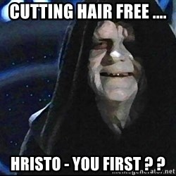 Star Wars Emperor - cutting hair free ....  hristo - you first ? ?