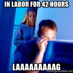 Internet Husband - In labor for 42 hours Laaaaaaaaag